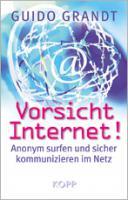 Vorsicht Internet -- Anonym kommunizieren und recherchieren im Internet